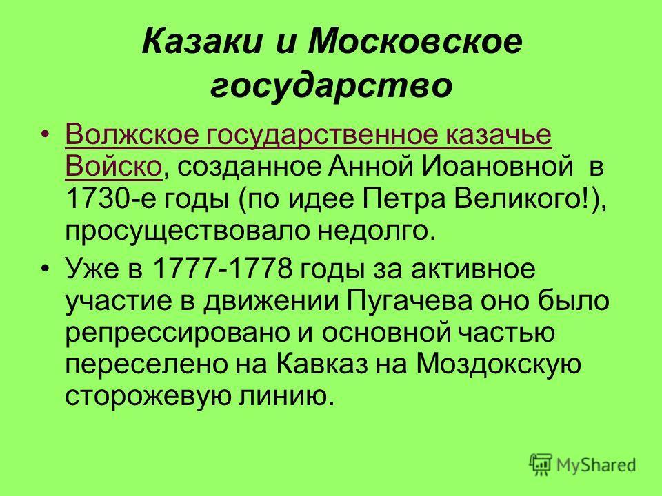Казаки и Московское государство Волжское государственное казачье Войско, созданное Анной Иоановной в 1730-е годы (по идее Петра Великого!), просуществовало недолго. Уже в 1777-1778 годы за активное участие в движении Пугачева оно было репрессировано