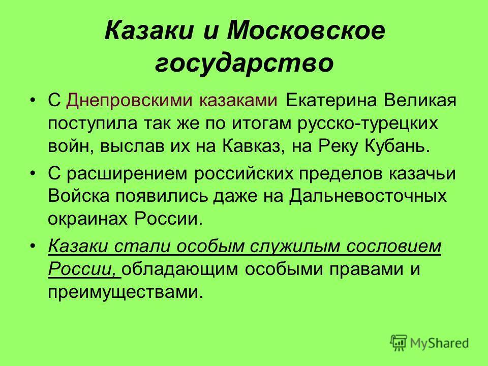 Казаки и Московское государство С Днепровскими казаками Екатерина Великая поступила так же по итогам русско-турецких войн, выслав их на Кавказ, на Реку Кубань. С расширением российских пределов казачьи Войска появились даже на Дальневосточных окраина