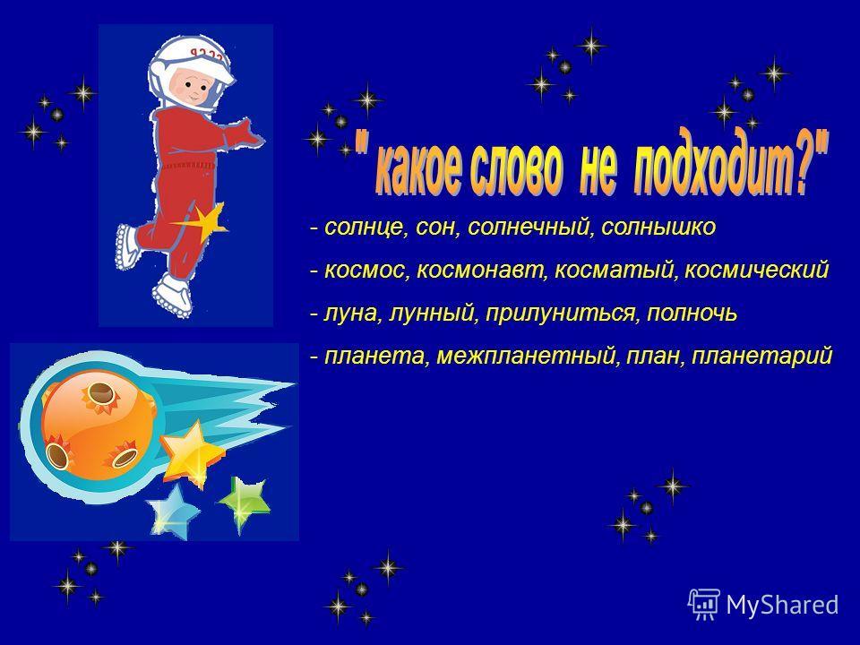 - солнце, сон, солнечный, солнышко - космос, космонавт, косматый, космический - луна, лунный, прилуниться, полночь - планета, межпланетный, план, планетарий