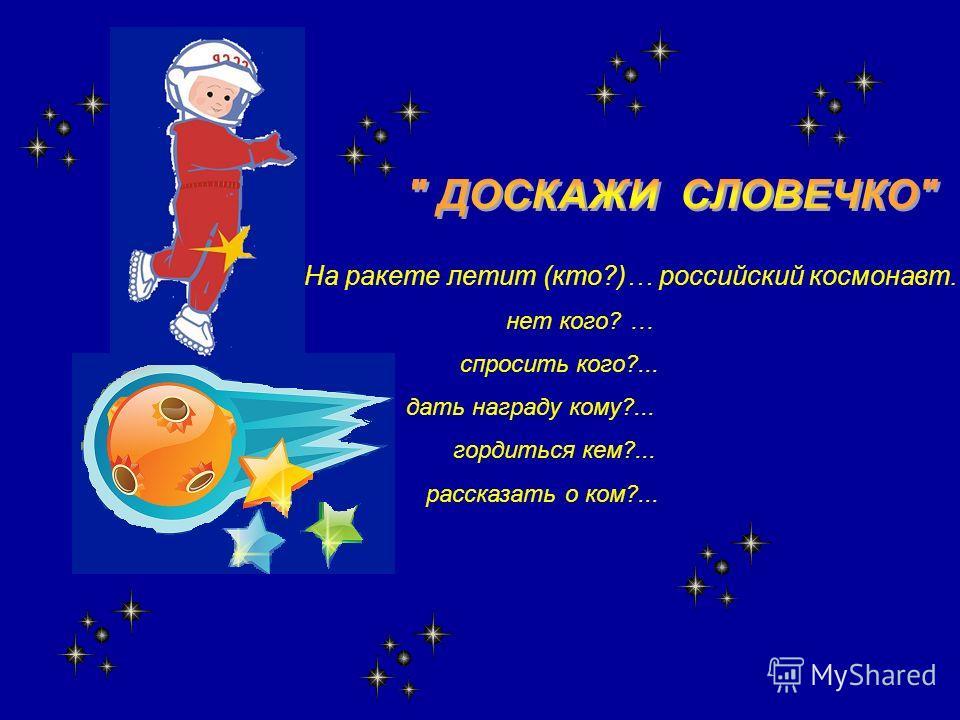 На ракете летит (кто?)… российский космонавт. нет кого? … спросить кого?... дать награду кому?... гордиться кем?... рассказать о ком?...