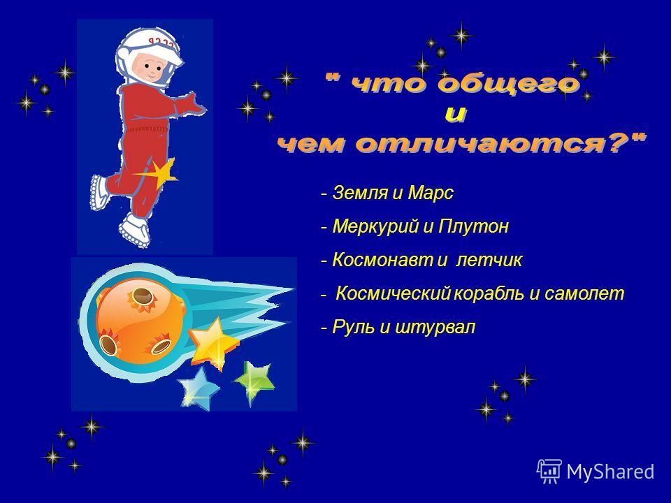 - Земля и Марс - Меркурий и Плутон - Космонавт и летчик - Космический корабль и самолет - Руль и штурвал