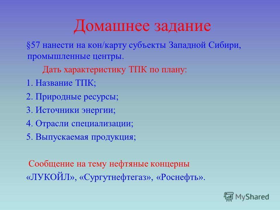 Домашнее задание §57 нанести на кон/карту субъекты Западной Сибири, промышленные центры. Дать характеристику ТПК по плану: 1. Название ТПК; 2. Природные ресурсы; 3. Источники энергии; 4. Отрасли специализации; 5. Выпускаемая продукция; Сообщение на т