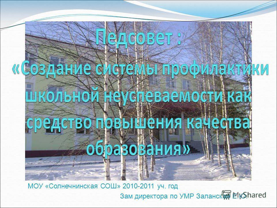 МОУ «Солнечнинская СОШ» 2010-2011 уч. год Зам директора по УМР Заланская Е.Ю.