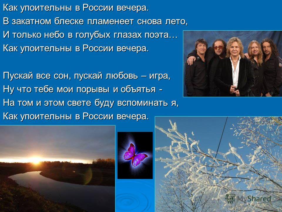 Как упоительны в России вечера. В закатном блеске пламенеет снова лето, И только небо в голубых глазах поэта… Как упоительны в России вечера. Пускай все сон, пускай любовь – игра, Ну что тебе мои порывы и объятья - На том и этом свете буду вспоминать