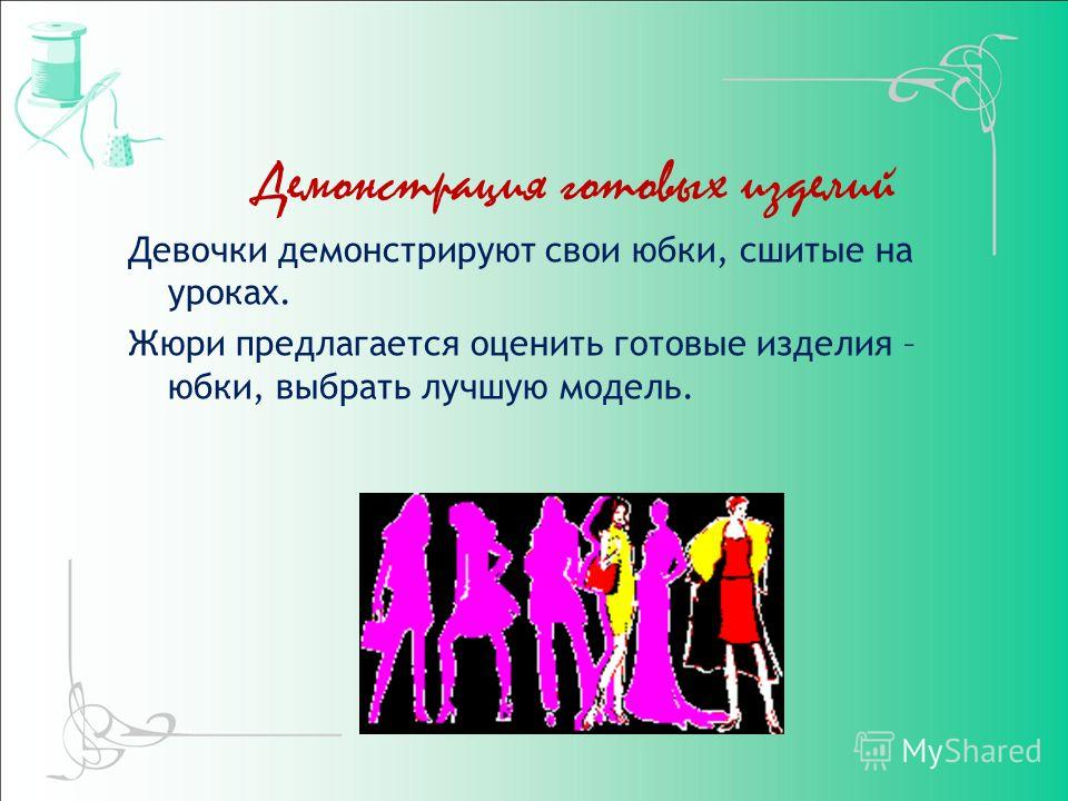 Демонстрация готовых изделий Девочки демонстрируют свои юбки, сшитые на уроках. Жюри предлагается оценить готовые изделия – юбки, выбрать лучшую модель.
