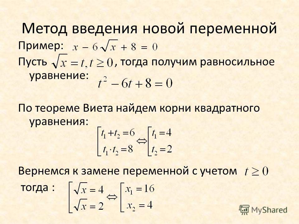 Метод введения новой переменной Пример: Пусть, тогда получим равносильное уравнение: По теореме Виета найдем корни квадратного уравнения: Вернемся к замене переменной с учетом тогда :