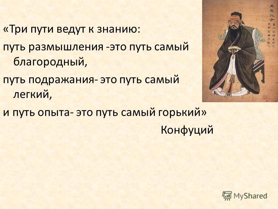 «Три пути ведут к знанию: путь размышления -это путь самый благородный, путь подражания- это путь самый легкий, и путь опыта- это путь самый горький» Конфуций