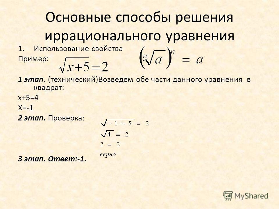 Основные способы решения иррационального уравнения 1.Использование свойства Пример: 1 этап. (технический)Возведем обе части данного уравнения в квадрат: х+5=4 Х=-1 2 этап. Проверка: 3 этап. Ответ:-1.