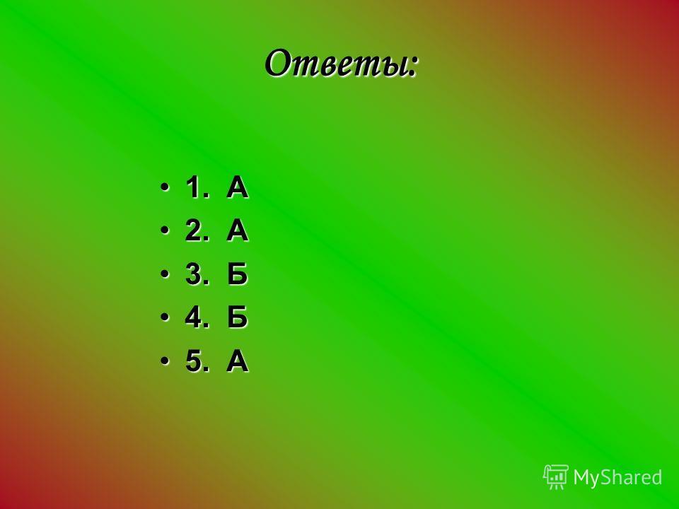 Ответы: 1. А1. А 2. А2. А 3. Б3. Б 4. Б4. Б 5. А5. А