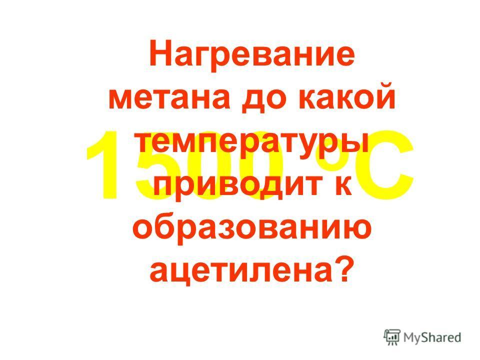 1500 о С Нагревание метана до какой температуры приводит к образованию ацетилена?