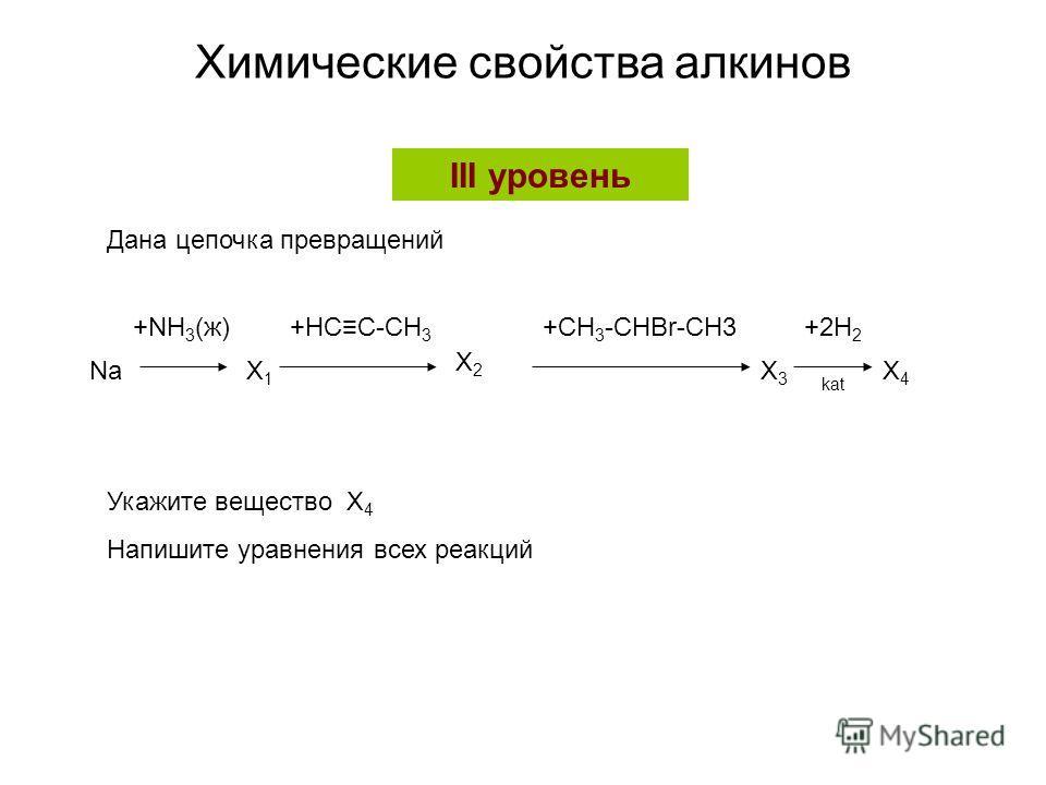 Химические свойства алкинов NaX1X1 X2X2 X3X3 X4X4 +NH 3 (ж)+HCC-CH 3 +CH 3 -CHBr-CH3+2H 2 kat III уровень Дана цепочка превращений Укажите вещество X 4 Напишите уравнения всех реакций