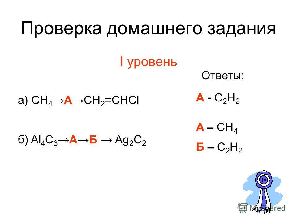 Проверка домашнего задания I уровень а) CH 4ACH 2 =CHCl A - C2H2A - C2H2 Ответы: б) Al 4 C 3AБ Ag 2 C 2 Б – C 2 H 2 A – CH 4