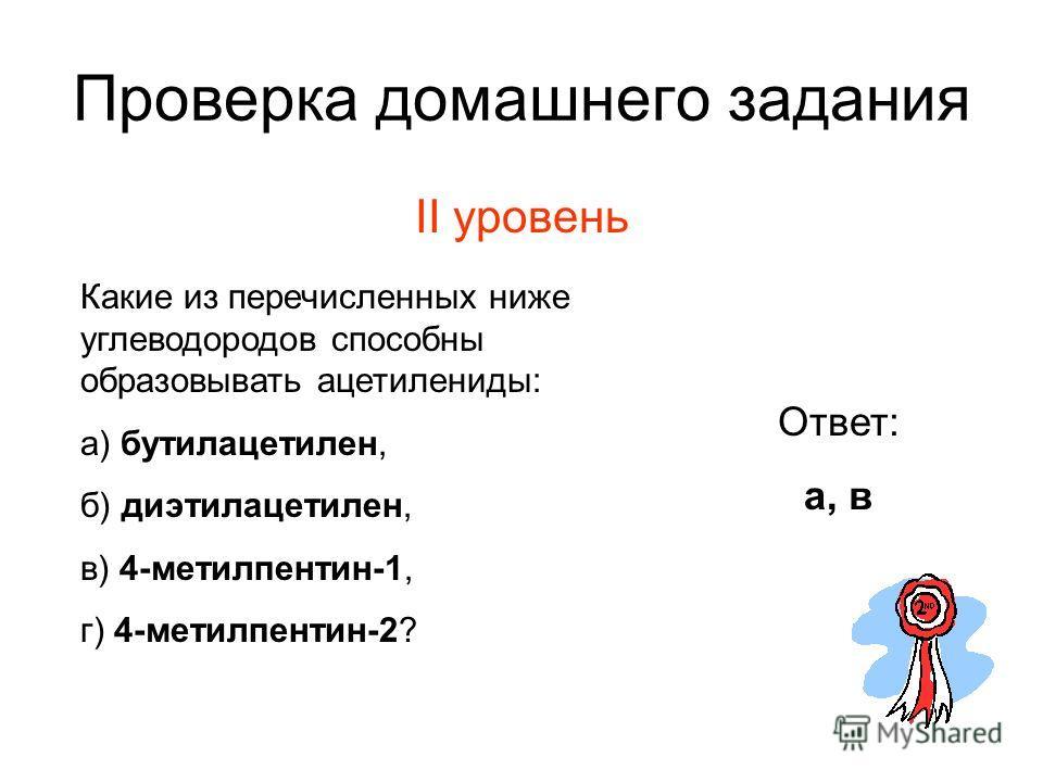 Проверка домашнего задания II уровень Ответ: а, в Какие из перечисленных ниже углеводородов способны образовывать ацетилениды: а) бутилацетилен, б) диэтилацетилен, в) 4-метилпентин-1, г) 4-метилпентин-2?