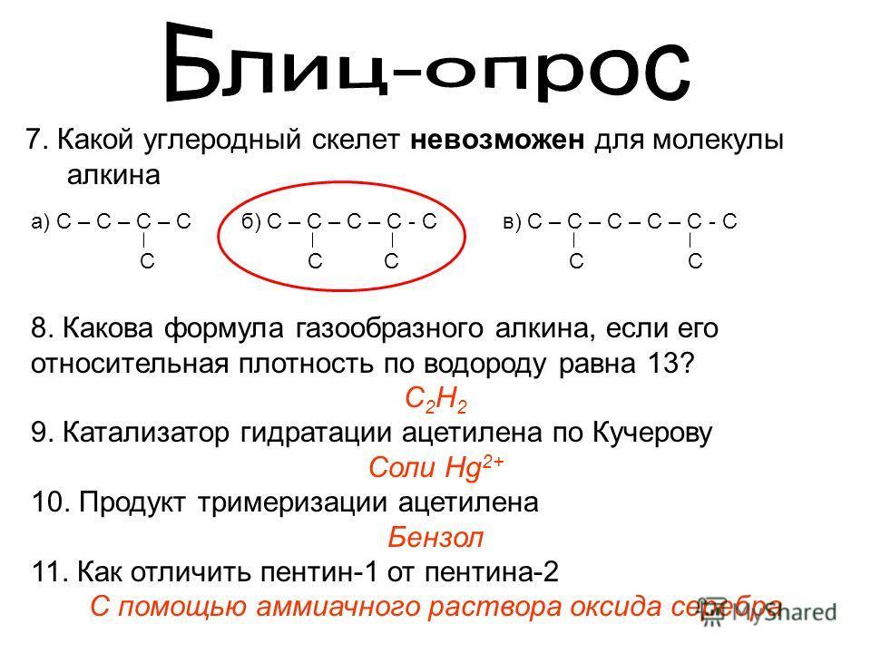7. Какой углеродный скелет невозможен для молекулы алкина а) C – C – C – C C б) C – C – C – C - C C C в) C – C – C – C – C - C C C 8. Какова формула газообразного алкина, если его относительная плотность по водороду равна 13? C2H2C2H2 9. Катализатор