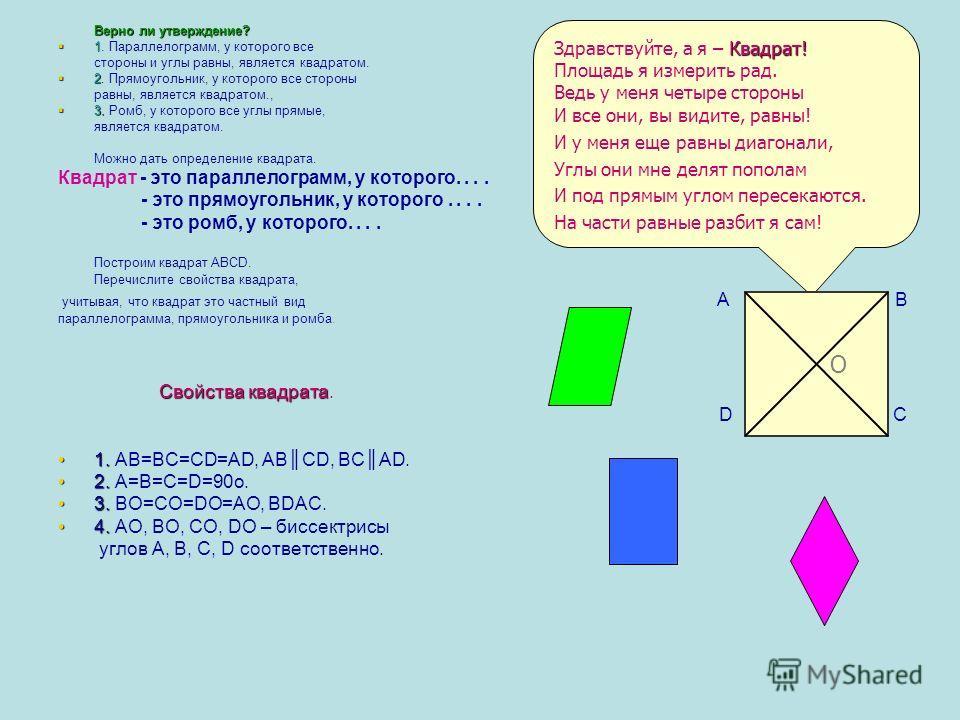 Верно ли утверждение? 1 1. Параллелограмм, у которого все стороны и углы равны, является квадратом. 2 2. Прямоугольник, у которого все стороны равны, является квадратом., 3. 3. Ромб, у которого все углы прямые, является квадратом. Можно дать определе