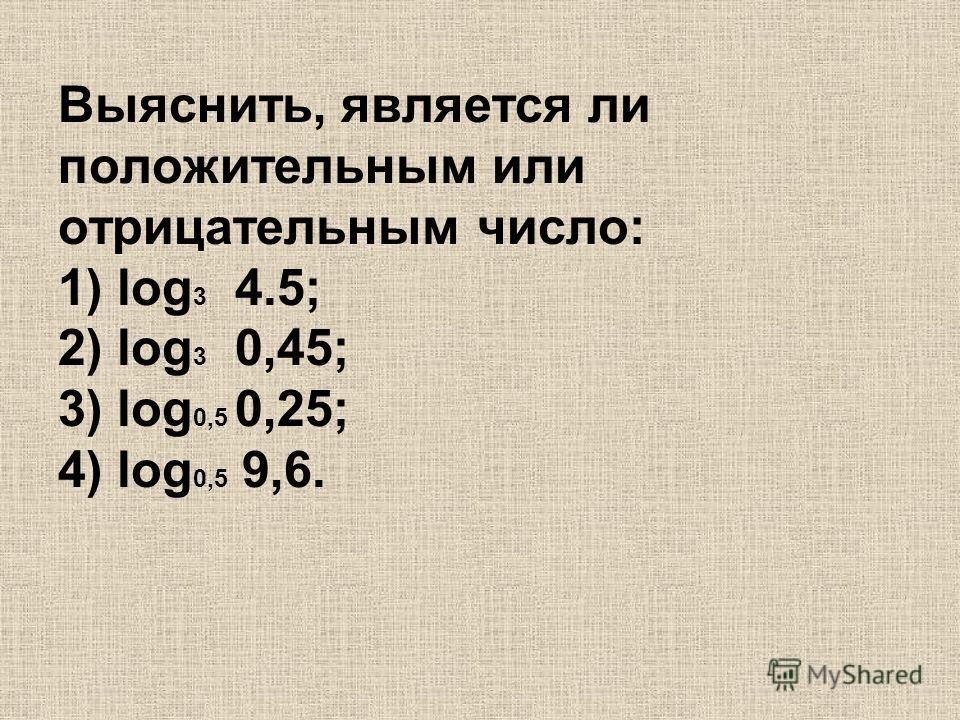 Выяснить, является ли положительным или отрицательным число: 1) log 3 4.5; 2) log 3 0,45; 3) log 0,5 0,25; 4) log 0,5 9,6.