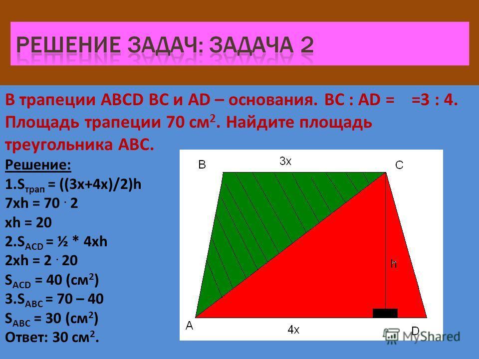 В трапеции ABCD BC и AD – основания. BC : AD = =3 : 4. Площадь трапеции 70 см 2. Найдите площадь треугольника ABC. Решение: 1.S трап = ((3x+4x)/2)h 7xh = 70. 2 xh = 20 2.S ACD = ½ * 4xh 2xh = 2. 20 S ACD = 40 (см 2 ) 3.S ABC = 70 – 40 S ABC = 30 (см
