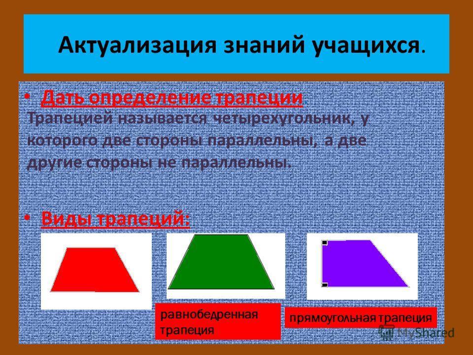 Актуализация знаний учащихся. Дать определение трапеции. Виды трапеций: равнобедренная трапеция прямоугольная трапеция Трапецией называется четырехугольник, у которого две стороны параллельны, а две другие стороны не параллельны.