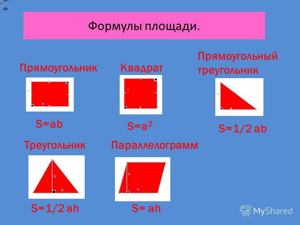 Формулы площади. ПрямоугольникКвадрат Прямоугольный треугольник ТреугольникПараллелограмм S=ab S=a2S=a2 S= ab S= ab S= S=1/2 ab S=1/2 ahS= ah