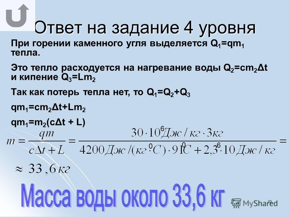 29 Ответ на задание 3 уровня Для нагревания воды требуется Q 1 =cm 1 Δt количества теплоты. Масса воды равна 3 кг (m=ρV=1000кг/м 3 ·0,003м 3 =3кг). Эта энергия выделяется при конденсации пара Q 2 =Lm 2 Так как Q 1 =Q 2, получаем что cm 1 Δt=Lm 2 Выра