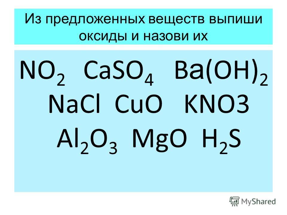 Из предложенных веществ выпиши оксиды и назови их NO 2 CaSO 4 B а (OH) 2 NaCl CuO KNO3 Al 2 O 3 MgO H 2 S