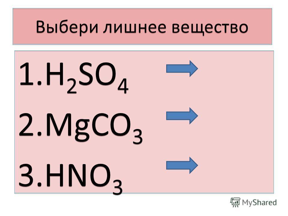 Выбери лишнее вещество 1.H 2 SO 4 2.MgCO 3 3.HNO 3 1.H 2 SO 4 2.MgCO 3 3.HNO 3