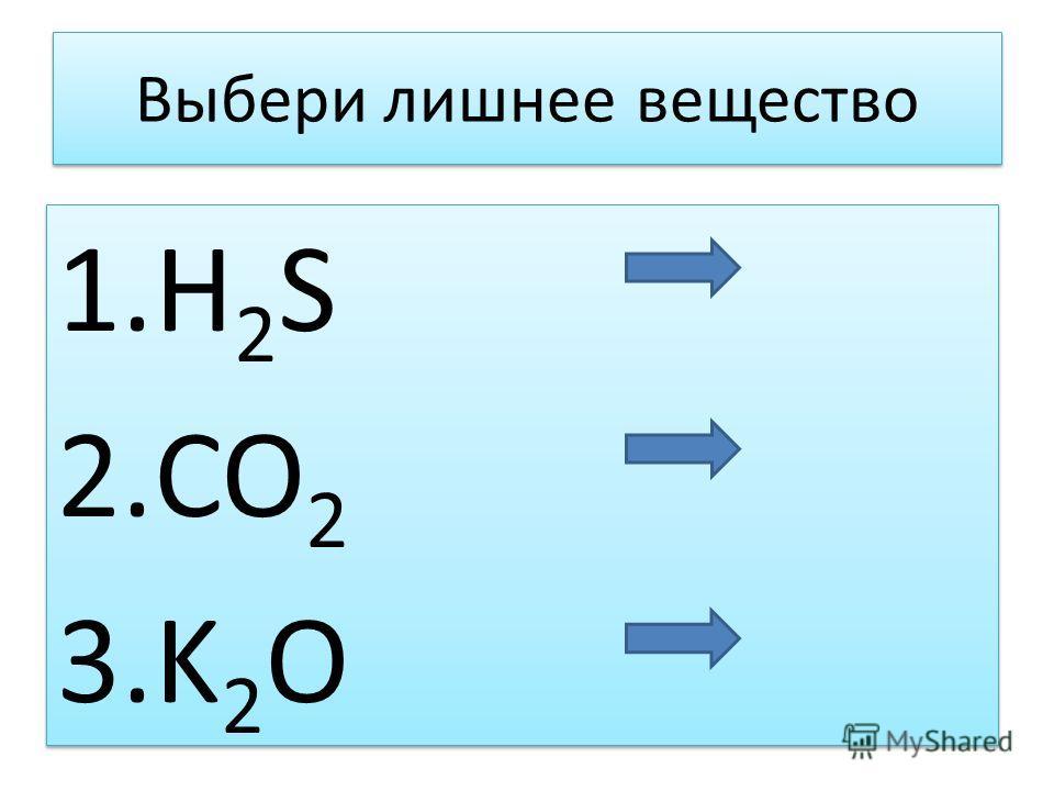 Выбери лишнее вещество 1.H 2 S 2.CO 2 3.K 2 O 1.H 2 S 2.CO 2 3.K 2 O