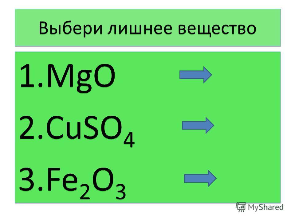 Выбери лишнее вещество 1.MgO 2.CuSO 4 3.Fe 2 O 3 1.MgO 2.CuSO 4 3.Fe 2 O 3