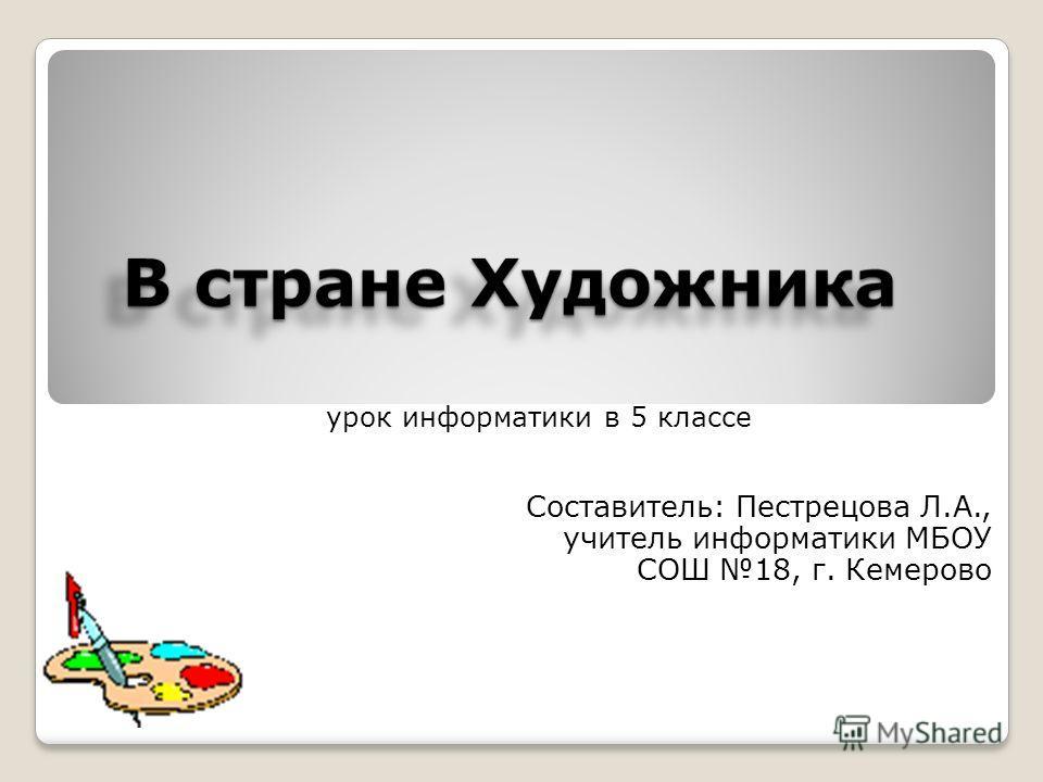 урок информатики в 5 классе Составитель: Пестрецова Л.А., учитель информатики МБОУ СОШ 18, г. Кемерово