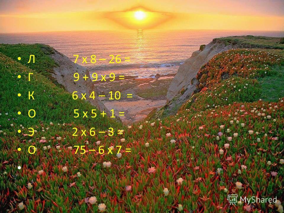 Л 7 х 8 – 26 = Г 9 + 9 х 9 = К 6 х 4 – 10 = О 5 х 5 + 1 = Э 2 х 6 – 3 = О 75 – 6 х 7 =