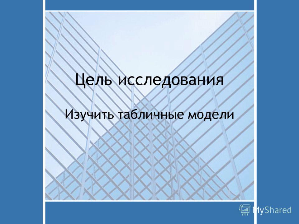 Цель исследования Изучить табличные модели
