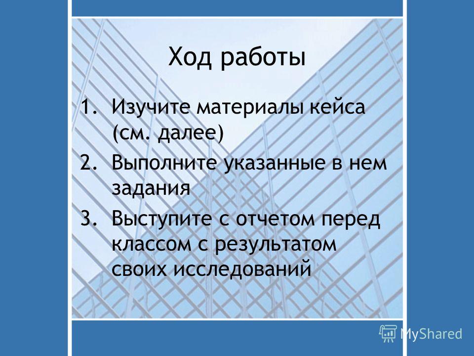 Ход работы 1.Изучите материалы кейса (см. далее) 2.Выполните указанные в нем задания 3.Выступите с отчетом перед классом с результатом своих исследований