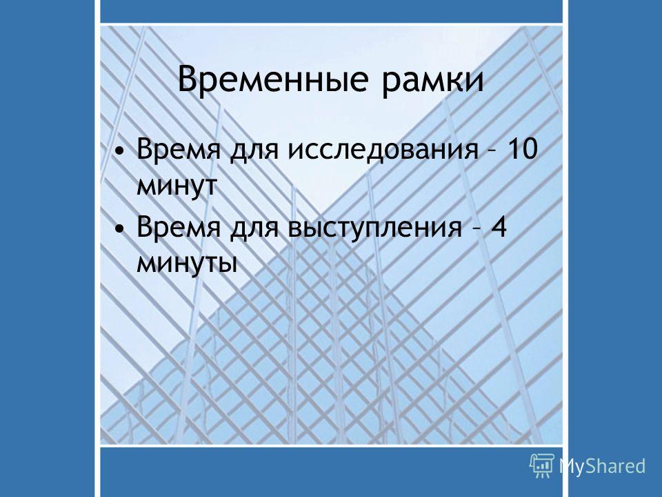 Временные рамки Время для исследования – 10 минут Время для выступления – 4 минуты