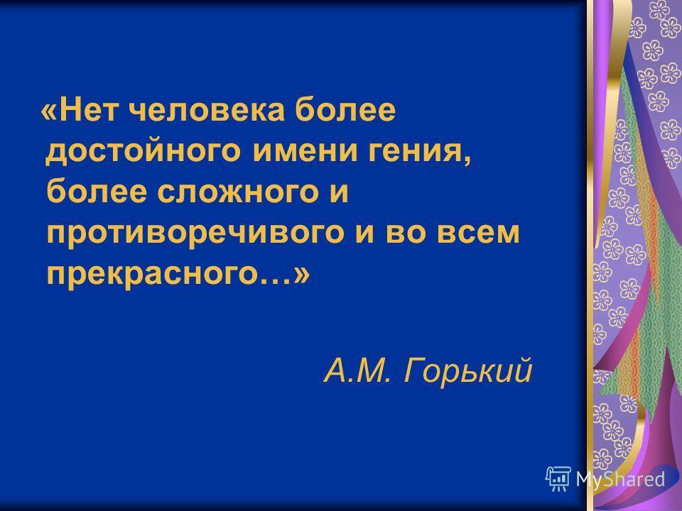 «Нет человека более достойного имени гения, более сложного и противоречивого и во всем прекрасного…» А.М. Горький