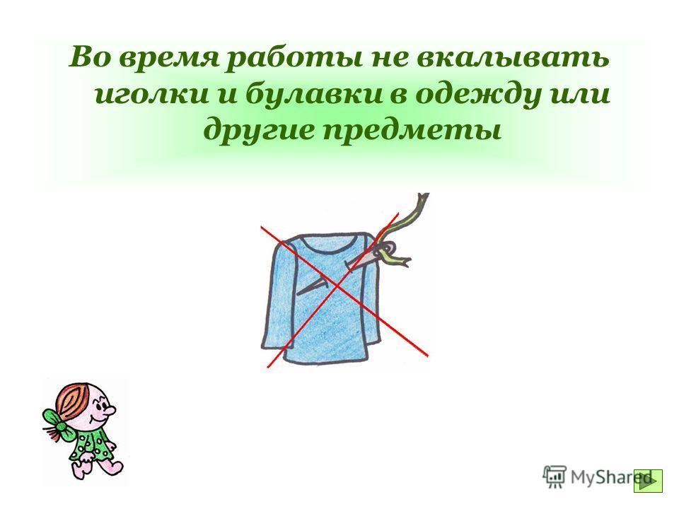 Во время работы не вкалывать иголки и булавки в одежду или другие предметы