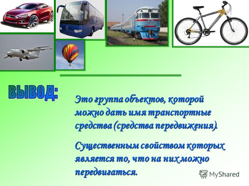 Это группа объектов, которой можно дать имя транспортные средства (средства передвижения). Существенным свойством которых является то, что на них можно передвигаться.
