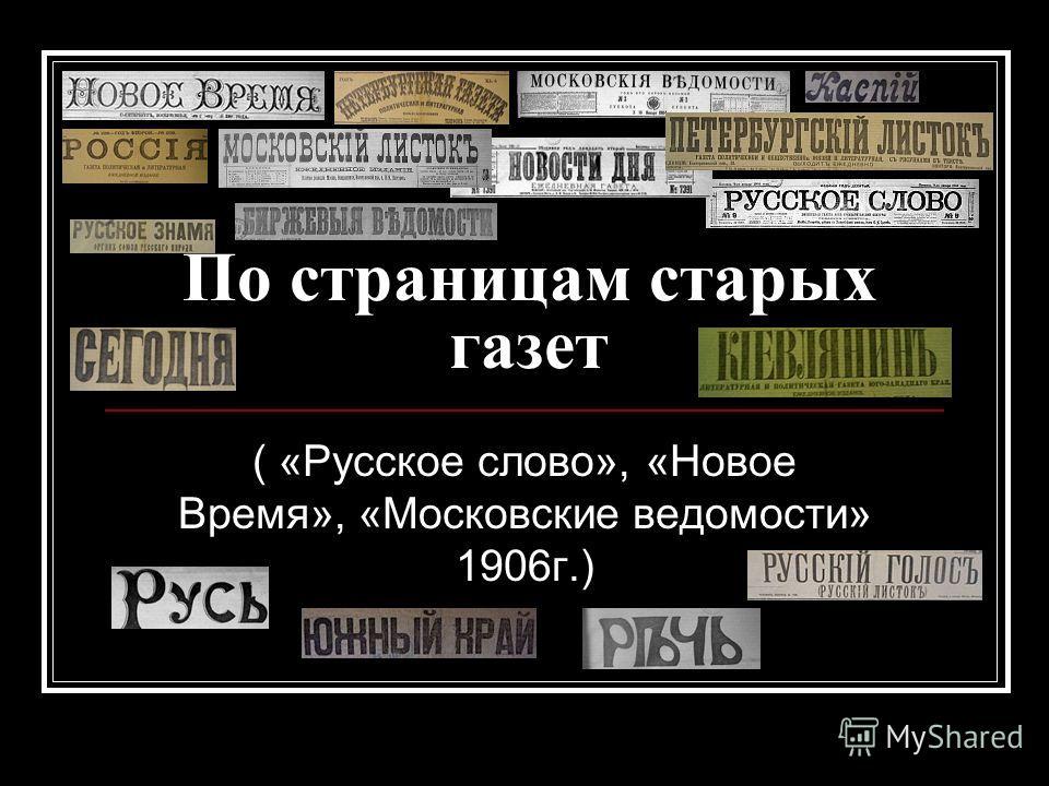 По страницам старых газет ( «Русское слово», «Новое Время», «Московские ведомости» 1906г.)
