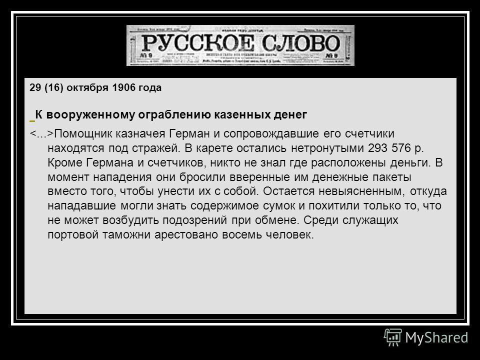 29 (16) октября 1906 года К вооруженному ограблению казенных денег Помощник казначея Герман и сопровождавшие его счетчики находятся под стражей. В карете остались нетронутыми 293 576 р. Кроме Германа и счетчиков, никто не знал где расположены деньги.