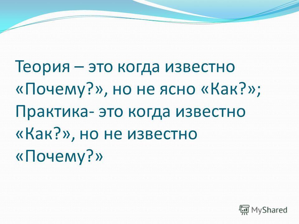 Теория – это когда известно «Почему?», но не ясно «Как?»; Практика- это когда известно «Как?», но не известно «Почему?»