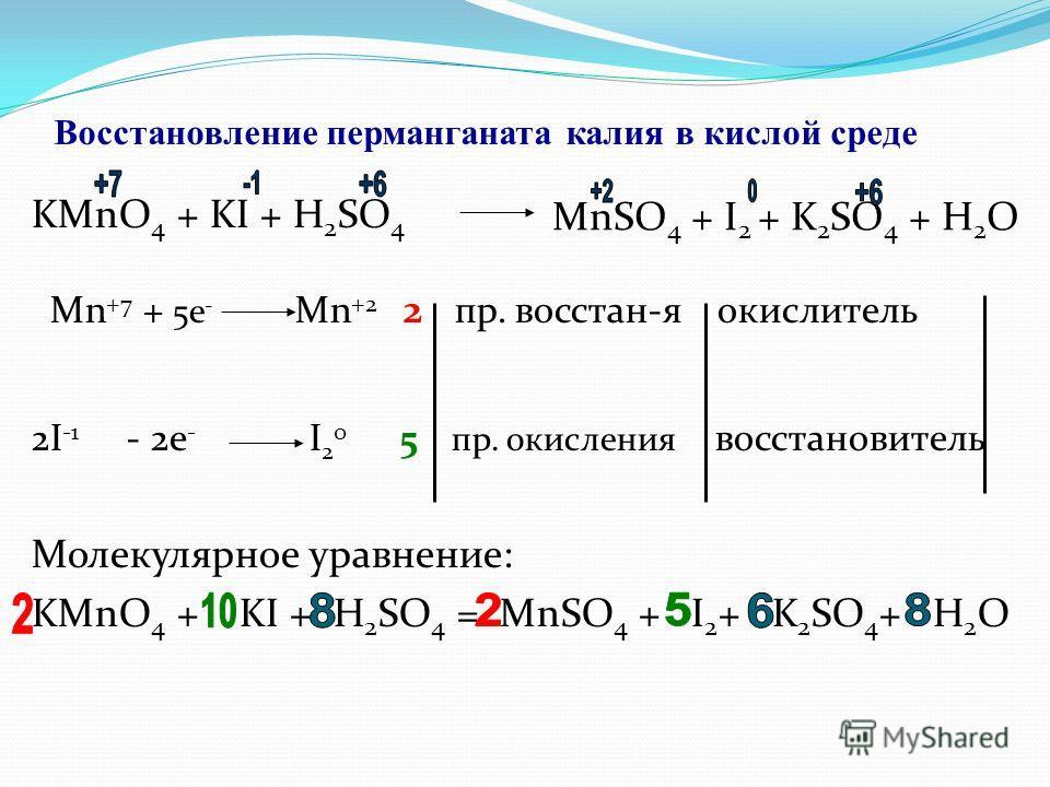 Восстановление перманганата калия в кислой среде KMnO 4 + KI + H 2 SO 4 Mn +7 + 5e - Mn +2 2 пр. восстан-я окислитель 2I -1 - 2e - I 2 0 5 пр. окисления восстановитель Молекулярное уравнение: KMnO 4 + KI + H 2 SO 4 = MnSO 4 + I 2 + K 2 SO 4 + H 2 O M
