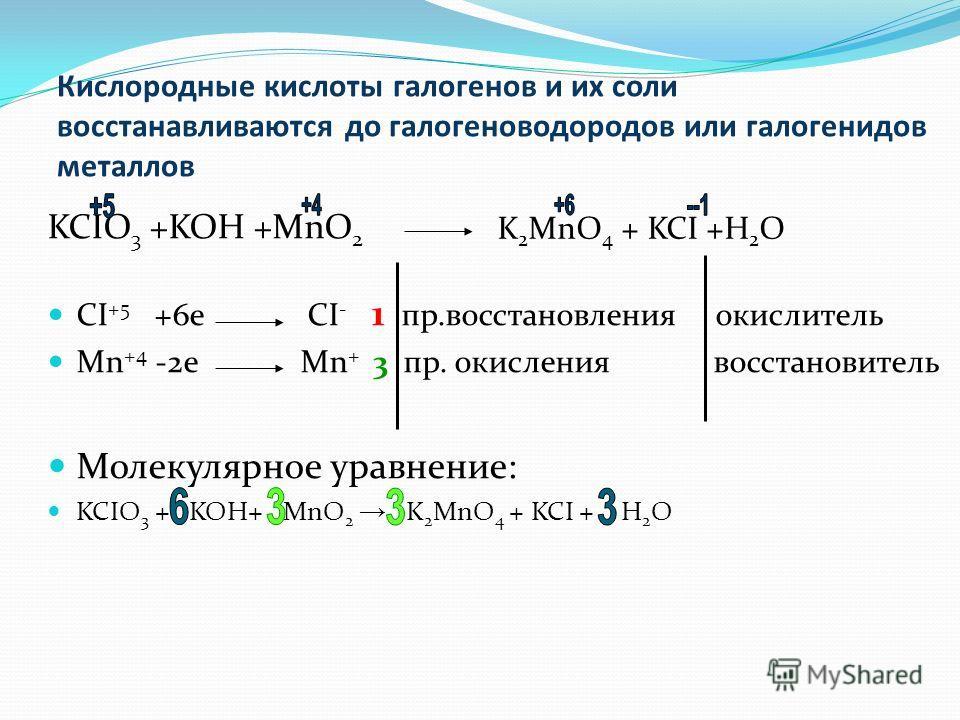 Кислородные кислоты галогенов и их соли восстанавливаются до галогеноводородов или галогенидов металлов KCIO 3 +KOH +MnO 2 CI +5 +6e CI - 1 пр.восстановления окислитель Mn +4 -2e Mn + 3 пр. окисления восстановитель Молекулярное уравнение: KCIO 3 + KO