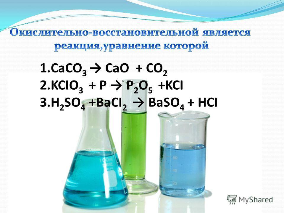 1.CaCO 3 CaO + CO 2 2.KCIO 3 + P P 2 O 5 +KCI 3.H 2 SO 4 +BaCI 2 BaSO 4 + HCI