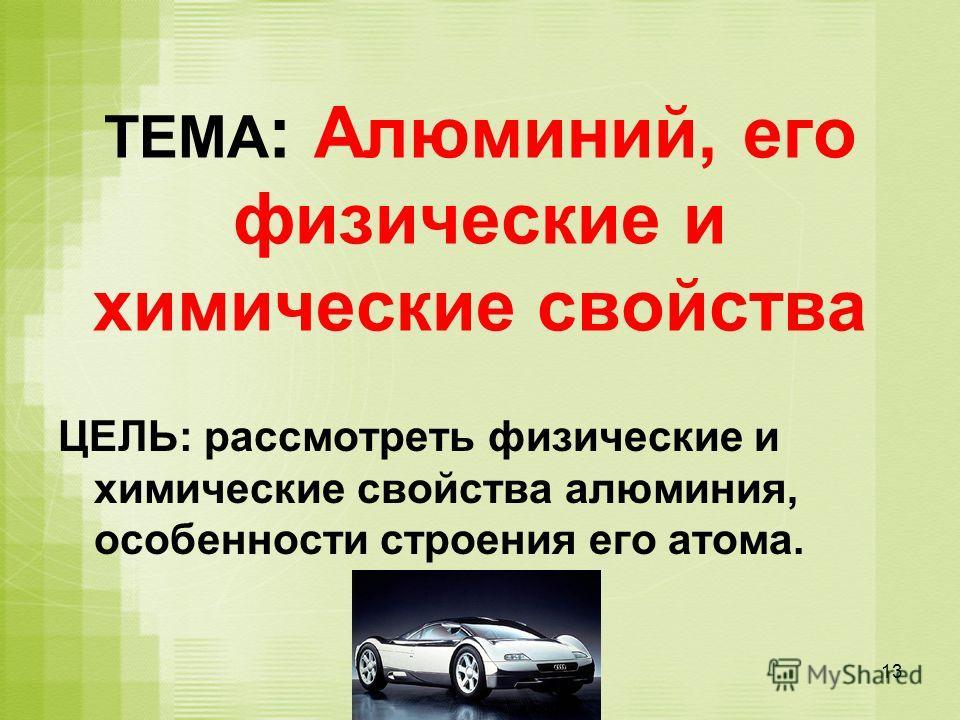 ТЕМА : Алюминий, его физические и химические свойства ЦЕЛЬ: рассмотреть физические и химические свойства алюминия, особенности строения его атома. 13