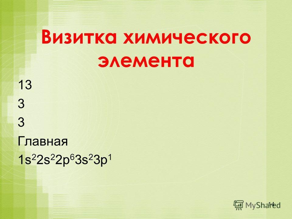 Визитка химического элемента 13 3 3 Главная 1s 2 2s 2 2p 6 3s 2 3p 1 14