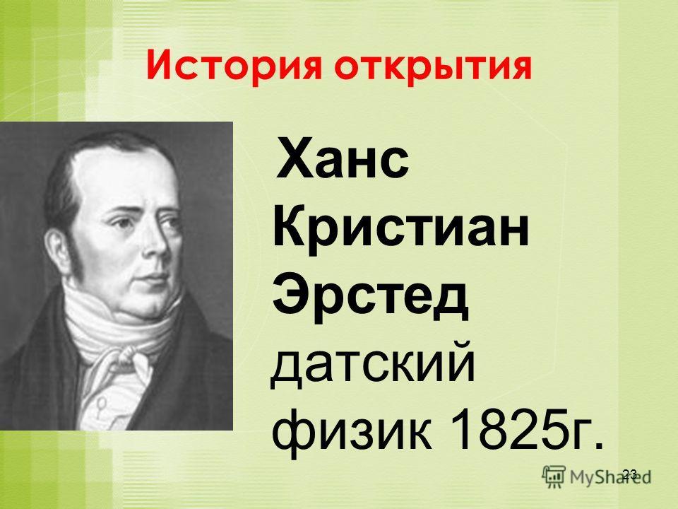 История открытия Ханс Кристиан Эрстед датский физик 1825г. 23
