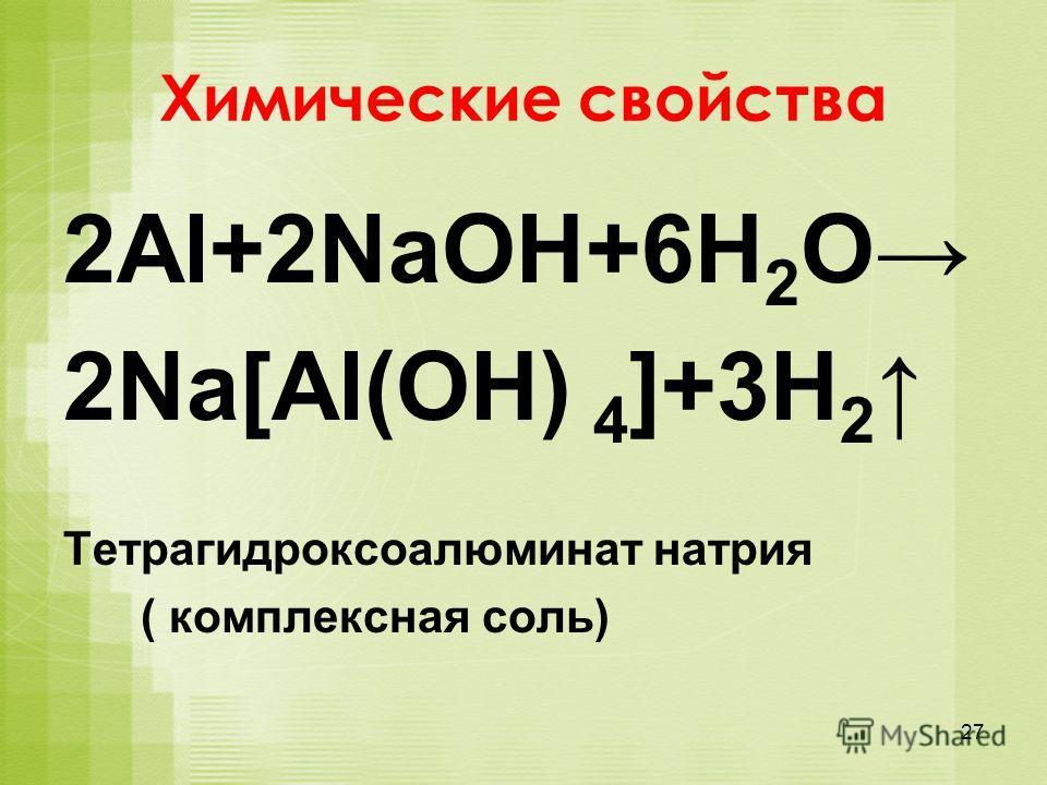 Химические свойства 2Al+2NaOH+6H 2 O 2Na[Al(OH) 4 ]+3H 2 Тетрагидроксоалюминат натрия ( комплексная соль) 27