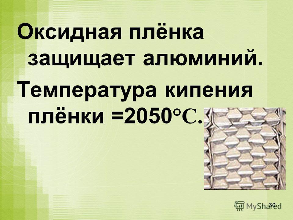 Оксидная плёнка защищает алюминий. Температура кипения плёнки =2050 °С. 30