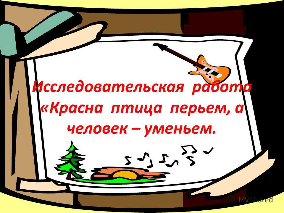 Исследовательская работа «Красна птица перьем, а человек – уменьем.