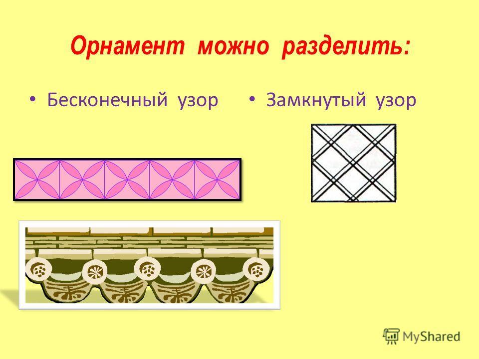 Орнамент можно разделить: Бесконечный узор Замкнутый узор