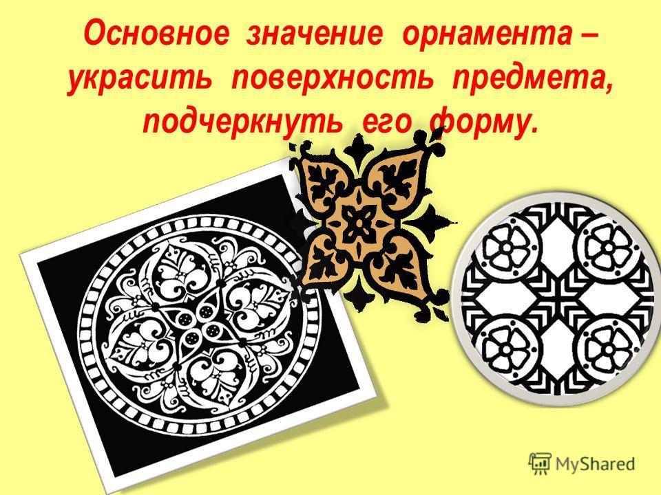 Основное значение орнамента – украсить поверхность предмета, подчеркнуть его форму.